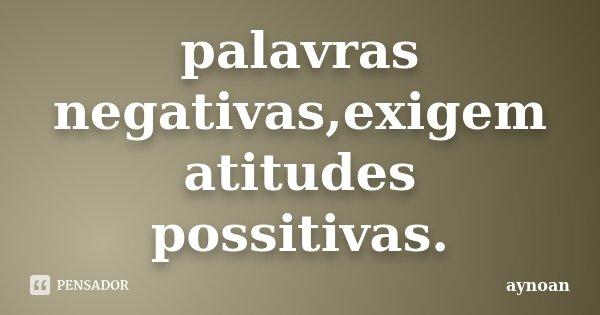 palavras negativas,exigem atitudes possitivas.... Frase de aynoan.