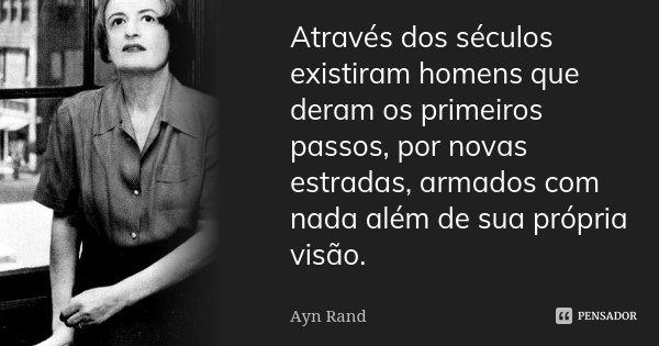 Através dos séculos existiram homens que deram os primeiros passos, por novas estradas, armados com nada além de sua própria visão.... Frase de Ayn Rand.