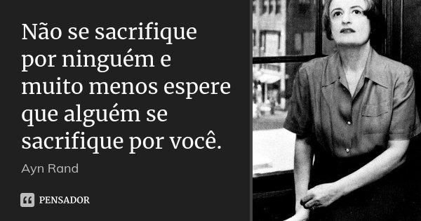 Não se sacrifique por ninguém e muito menos espere que alguém se sacrifique por você.... Frase de Ayn Rand.