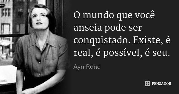 O mundo que você anseia pode ser conquistado. Existe, é real, é possível, é seu.... Frase de Ayn Rand.