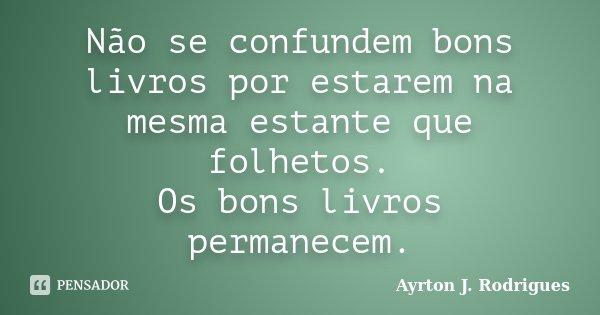 Não se confundem bons livros por estarem na mesma estante que folhetos. Os bons livros permanecem.... Frase de Ayrton J. Rodrigues.