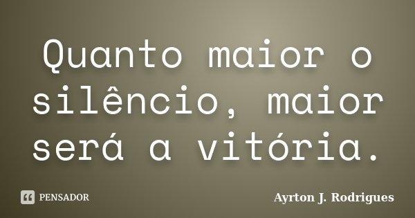 Quanto maior o silêncio, maior será a vitória.... Frase de Ayrton J. Rodrigues.
