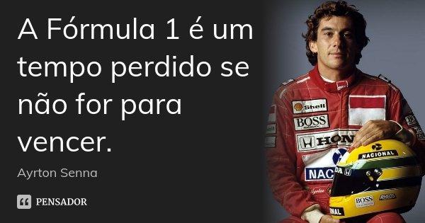 A Fórmula 1 é um tempo perdido se não for para vencer.... Frase de Ayrton Senna.