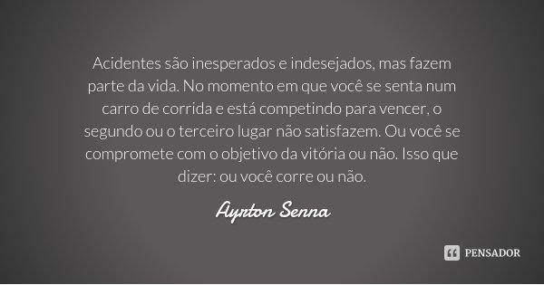 Acidentes são inesperados e indesejados, mas fazem parte da vida. No momento em que você se senta num carro de corrida e está competindo para vencer, o segundo ... Frase de Ayrton Senna.