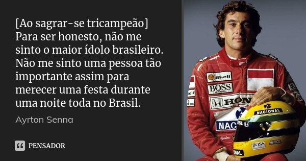 [Ao sagrar-se tricampeão] Para ser honesto, não me sinto o maior ídolo brasileiro. Não me sinto uma pessoa tão importante assim para merecer uma festa durante u... Frase de Ayrton Senna.