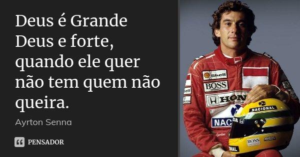 Deus é Grande Deus e forte, quando ele quer não tem quem não queira.... Frase de Ayrton Senna.