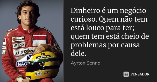Dinheiro é um negócio curioso. Quem não tem está louco para ter; quem tem está cheio de problemas por causa dele.... Frase de Ayrton Senna.