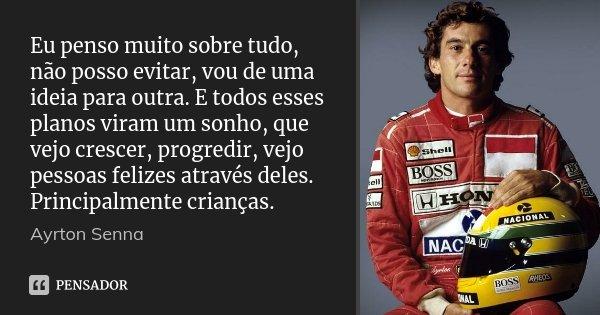 Eu penso muito sobre tudo, não posso evitar, vou de uma ideia para outra. E todos esses planos viram um sonho, que vejo crescer, progredir, vejo pessoas felizes... Frase de Ayrton Senna.