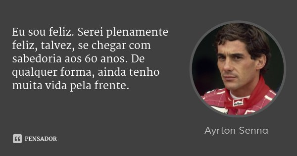 Eu sou feliz. Serei plenamente feliz, talvez, se chegar com sabedoria aos 60 anos. De qualquer forma, ainda tenho muita vida pela frente.... Frase de Ayrton Senna.