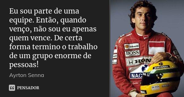 Eu sou parte de uma equipe. Então, quando venço, não sou eu apenas quem vence. De certa forma termino o trabalho de um grupo enorme de pessoas!... Frase de Ayrton Senna.