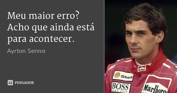 Meu maior erro? Acho que ainda está para acontecer.... Frase de Ayrton Senna.
