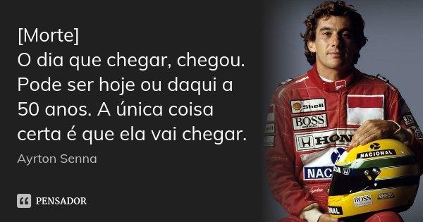 [Morte] O dia que chegar, chegou. Pode ser hoje ou daqui a 50 anos. A única coisa certa é que ela vai chegar.... Frase de Ayrton Senna.