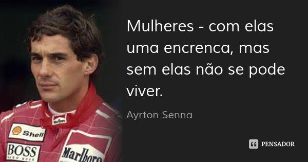 Mulheres - com elas uma encrenca, mas sem elas não se pode viver.... Frase de Ayrton Senna.