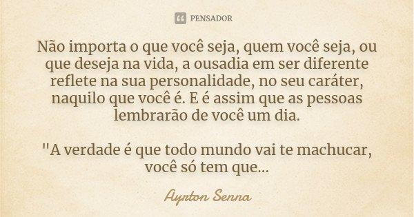 Não importa o que você seja, quem você seja, ou que deseja na vida, a ousadia em ser diferente reflete na sua personalidade, no seu caráter, naquilo que você é.... Frase de Ayrton Senna.
