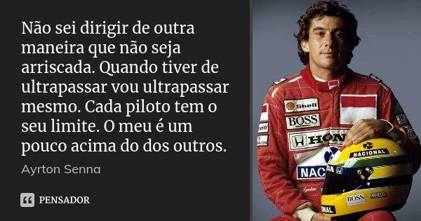 Não sei dirigir de outra maneira que não seja arriscada. Quando tiver de ultrapassar vou ultrapassar mesmo. Cada piloto tem o seu limite. O meu é um pouco acima... Frase de Ayrton Senna.