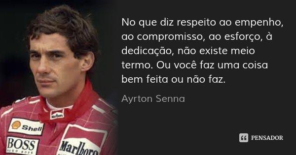 No que diz respeito ao empenho, ao compromisso, ao esforço, à dedicação, não existe meio termo. Ou você faz uma coisa bem feita ou não faz.... Frase de Ayrton Senna.