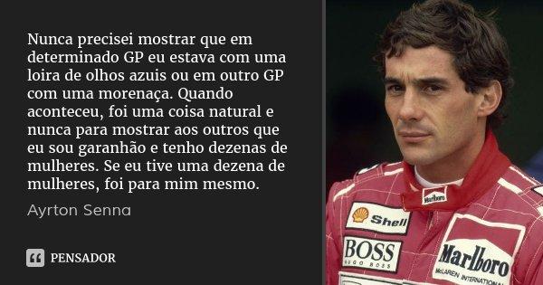 Nunca precisei mostrar que em determinado GP eu estava com uma loira de olhos azuis ou em outro GP com uma morenaça. Quando aconteceu, foi uma coisa natural e n... Frase de Ayrton Senna.