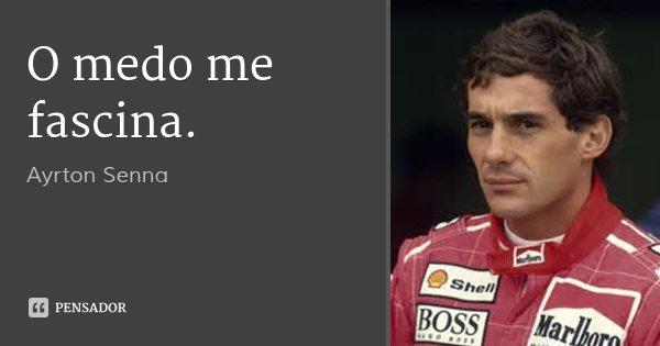 O medo me fascina.... Frase de Ayrton Senna.