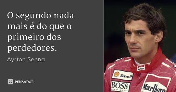 O segundo nada mais é do que o primeiro dos perdedores.... Frase de Ayrton Senna.