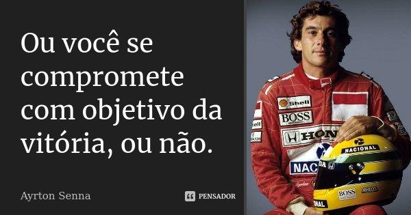 Ou você se compromete com objetivo da vitória, ou não.... Frase de Ayrton Senna.
