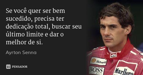 Se você quer ser bem sucedido, precisa ter dedicação total, buscar seu último limite e dar o melhor de si.... Frase de Ayrton Senna.