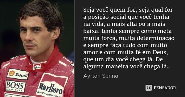 Seja você quem for, seja qual for a posição social que você tenha na vida, a mais alta ou a mais baixa, tenha sempre como meta muita força, muita determinação e... Frase de Ayrton Senna.
