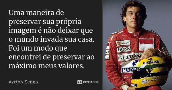 Uma maneira de preservar sua própria imagem é não deixar que o mundo invada sua casa. Foi um modo que encontrei de preservar ao máximo meus valores.... Frase de Ayrton Senna.