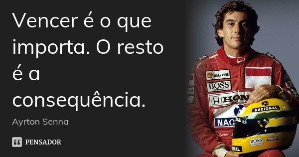Vencer é o que importa. O resto é a consequência.... Frase de Ayrton Senna.