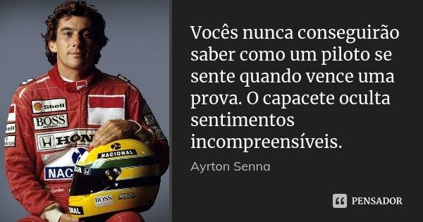 Vocês nunca conseguirão saber como um piloto se sente quando vence uma prova. O capacete oculta sentimentos incompreensíveis.... Frase de Ayrton Senna.
