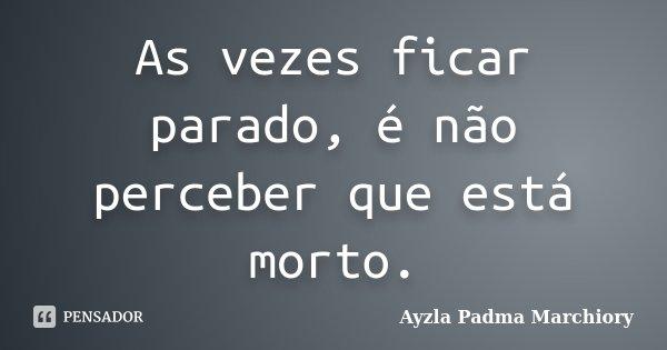 As vezes ficar parado, é não perceber que está morto.... Frase de Ayzla Padma Marchiory.