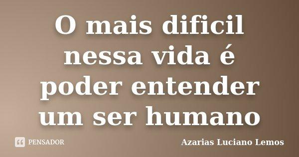 O mais dificil nessa vida é poder entender um ser humano... Frase de Azarias Luciano Lemos.