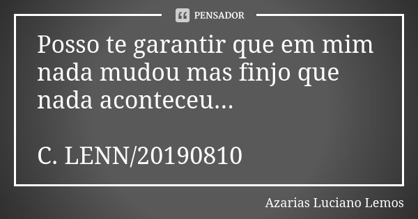 Posso te garantir que em mim nada mudou mas finjo que nada aconteceu... C. LENN/20190810... Frase de Azarias Luciano Lemos.
