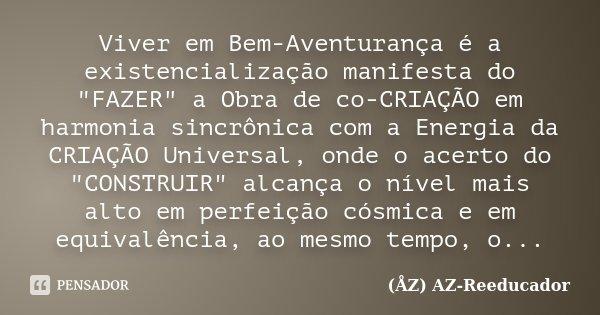 """Viver em Bem-Aventurança é a existencialização manifesta do """"FAZER"""" a Obra de co-CRIAÇÃO em harmonia sincrônica com a Energia da CRIAÇÃO Universal, on... Frase de (ÅZ) AZ-Reeducador."""