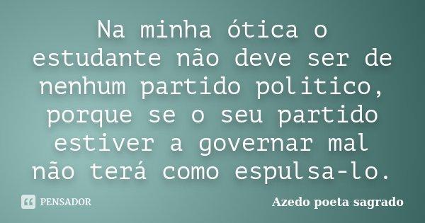 Na minha ótica o estudante não deve ser de nenhum partido politico, porque se o seu partido estiver a governar mal não terá como espulsa-lo.... Frase de Azedo poeta sagrado.