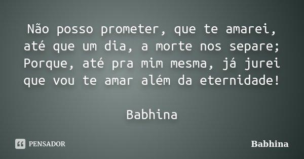 Não posso prometer, que te amarei, até que um dia, a morte nos separe; Porque, até pra mim mesma, já jurei que vou te amar além da eternidade! Babhina... Frase de Babhina.
