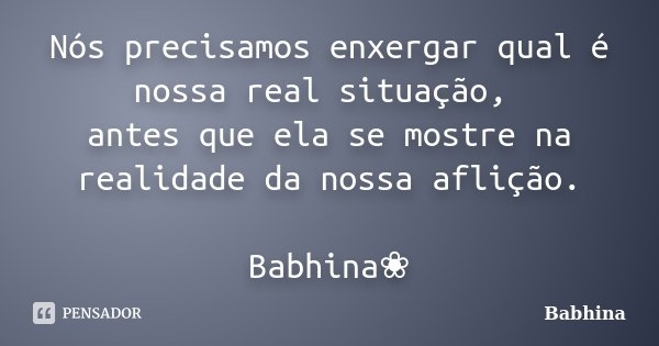 Nós precisamos enxergar qual é nossa real situação, antes que ela se mostre na realidade da nossa aflição. Babhina❀... Frase de Babhina.