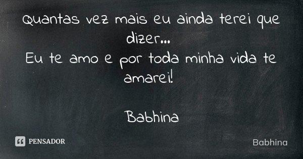 Quantas vez mais eu ainda terei que dizer... Eu te amo e por toda minha vida te amarei! Babhina... Frase de Babhina.