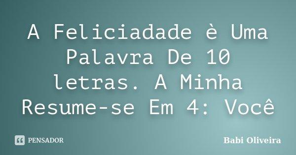 A Feliciadade è Uma Palavra De 10 letras. A Minha Resume-se Em 4: Você... Frase de Babi Oliveira.