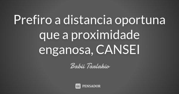 Prefiro a distancia oportuna que a proximidade enganosa, CANSEI... Frase de Babii Tarlakio.
