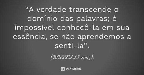 """""""A verdade transcende o domínio das palavras; é impossível conhecê-la em sua essência, se não aprendemos a senti-la"""".... Frase de (BACCELLI 2003).."""
