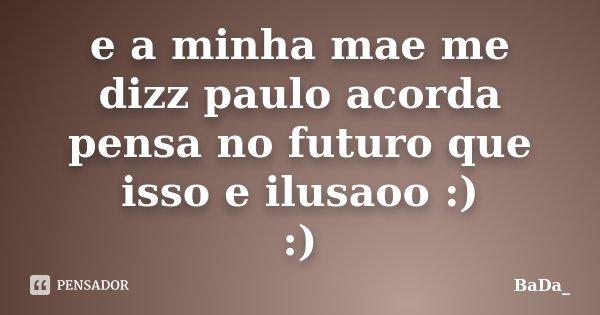 e a minha mae me dizz paulo acorda pensa no futuro que isso e ilusaoo :) :)... Frase de BaDa_.