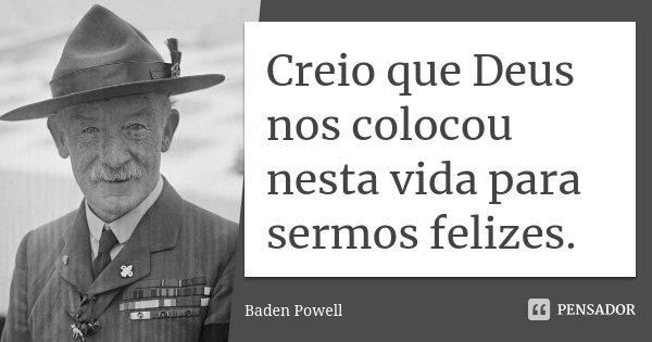 Creio que Deus nos colocou nesta vida para sermos felizes.... Frase de Baden Powell.