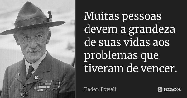 Muitas pessoas devem a grandeza de suas vidas aos problemas que tiveram de vencer.... Frase de Baden Powell.