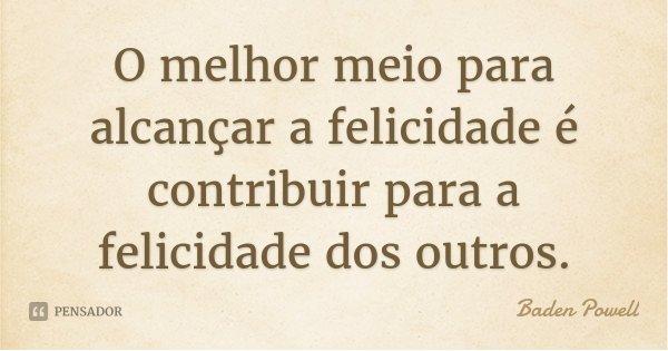 O melhor meio para alcançar a felicidade é contribuir para a felicidade dos outros.... Frase de Baden Powell.