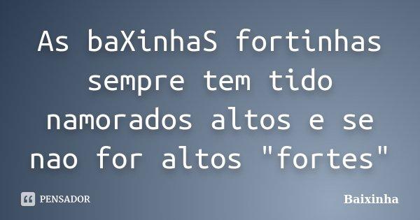 """As baXinhaS fortinhas sempre tem tido namorados altos e se nao for altos """"fortes""""... Frase de Baixinha."""