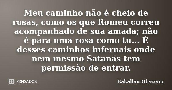 Meu caminho não é cheio de rosas, como os que Romeu correu acompanhado de sua amada; não é para uma rosa como tu... É desses caminhos infernais onde nem mesmo S... Frase de Bakallau Obsceno.