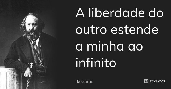 A liberdade do outro estende a minha ao infinito... Frase de Bakunin.