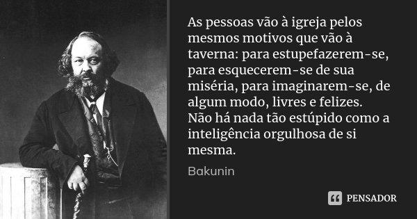 As pessoas vão à igreja pelos mesmos motivos que vão à taverna: para estupefazerem-se, para esquecerem-se de sua miséria, para imaginarem-se, de algum modo, liv... Frase de Bakunin.