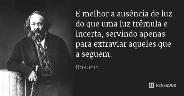 É melhor a ausência de luz do que uma luz trêmula e incerta, servindo apenas para extraviar aqueles que a seguem.... Frase de Bakunin.