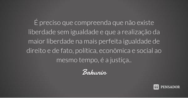 É preciso que compreenda que não existe liberdade sem igualdade e que a realização da maior liberdade na mais perfeita igualdade de direito e de fato, política,... Frase de Bakunin.